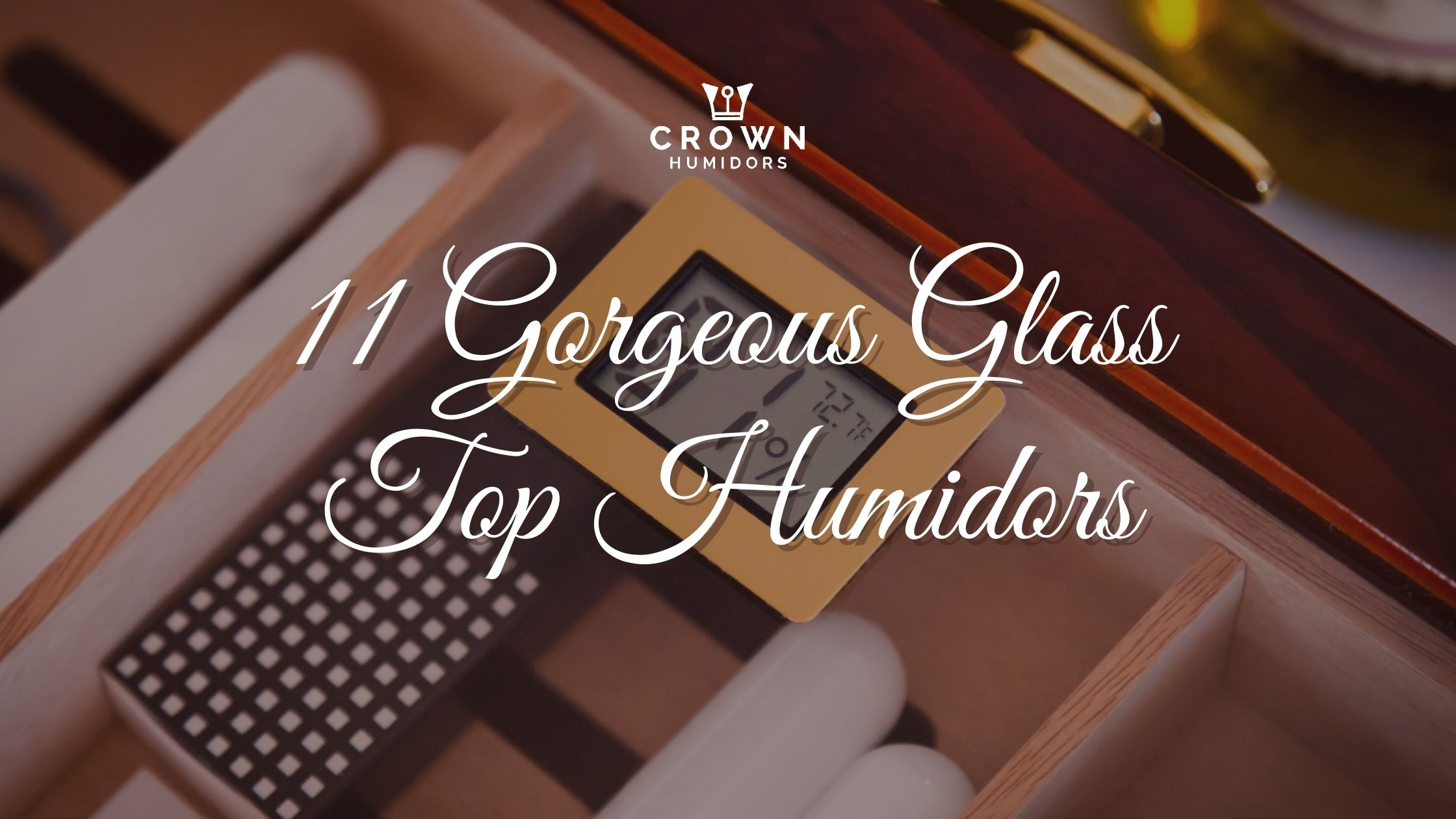 11 Gorgeous GLASS top HUMIDORS