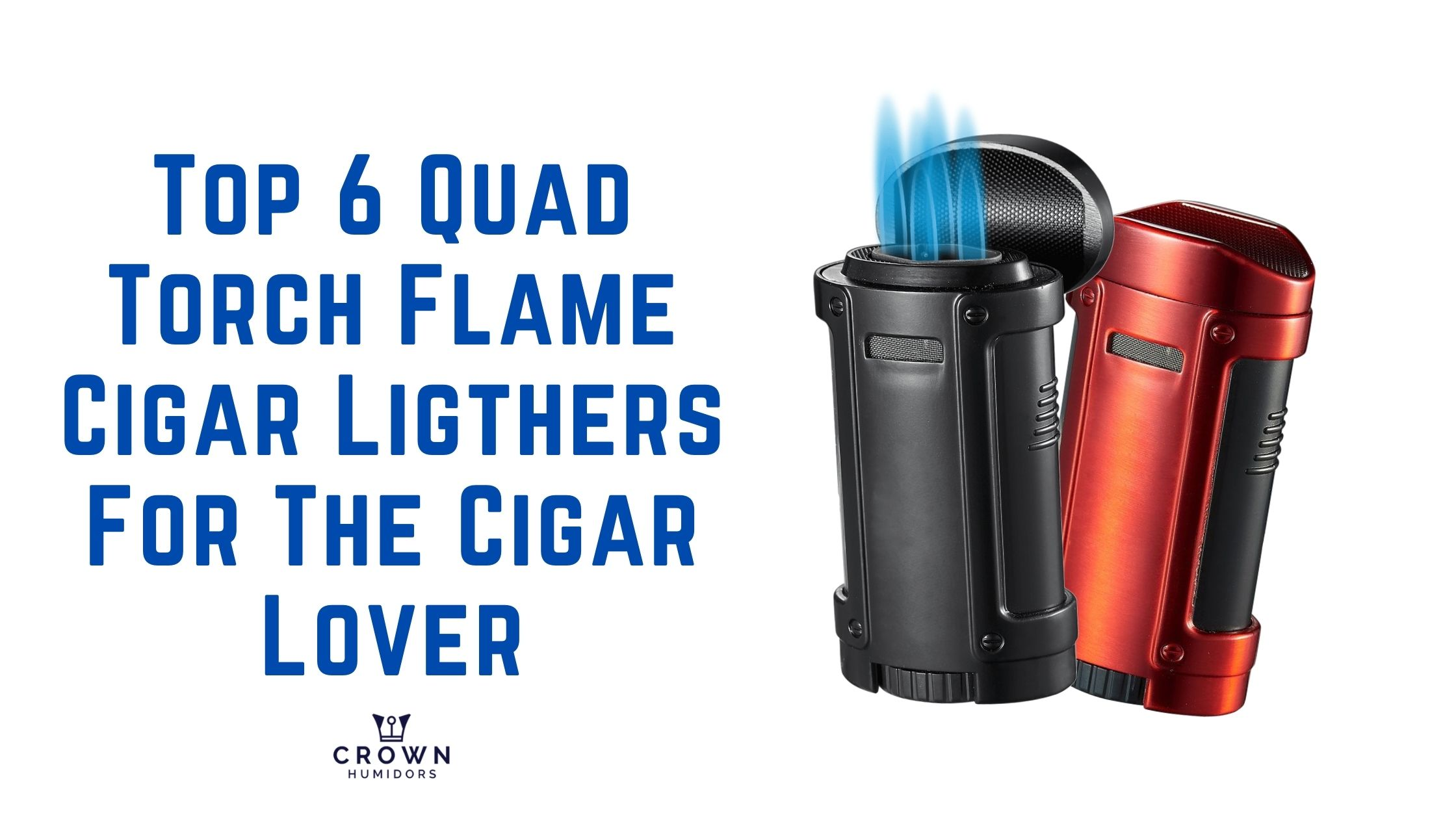 Top 6 QUAD TORCH FLAME CIGAR LIGHTERs FOR the CIGAR LOVER