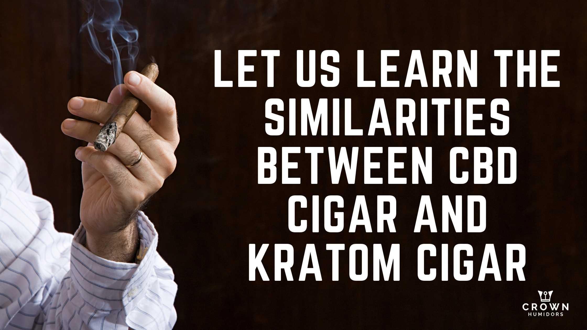 LET US LEARN THE SIMILARITIES BETWEEN CBD CIGAR AND KRATOM CIGAR